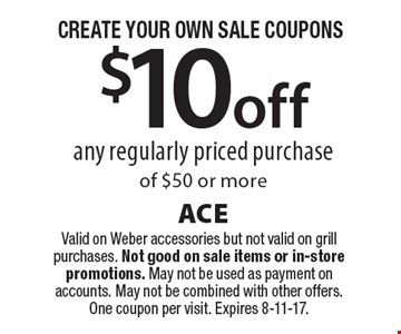 CREATE YOUR OWN SALE COUPONS. $10 off any regularly priced purchase of $50 or more. Valid on Weber accessories but not valid on grill purchases. Not good on sale items or in-store promotions. May not be used as payment on accounts. May not be combined with other offers. One coupon per visit. Expires 8-11-17.