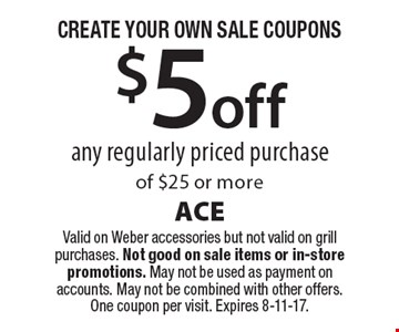 CREATE YOUR OWN SALE COUPONS. $5 off any regularly priced purchase of $25 or more. Valid on Weber accessories but not valid on grill purchases. Not good on sale items or in-store promotions. May not be used as payment on accounts. May not be combined with other offers. One coupon per visit. Expires 8-11-17.