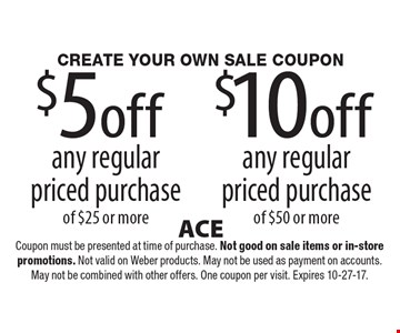 Create your own sale coupon. $5 off any regular priced purchase of $25 or more OR $10 off any regular priced purchase of $50 or more. Coupon must be presented at time of purchase. Not good on sale items or in-store promotions. Not valid on Weber products. May not be used as payment on accounts. May not be combined with other offers. One coupon per visit. Expires 10-27-17.