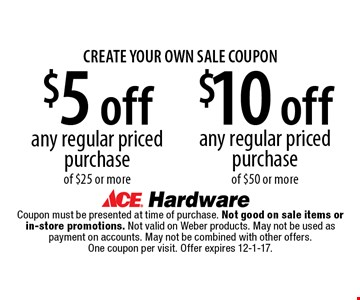 CREATE YOUR OWN SALE COUPON! $10 off any regular priced purchase of $50 or more OR $5 off any regular priced purchase of $25 or more. Coupon must be presented at time of purchase. Not good on sale items or in-store promotions. Not valid on Weber products. May not be used as payment on accounts. May not be combined with other offers. One coupon per visit. Offer expires 12-1-17.