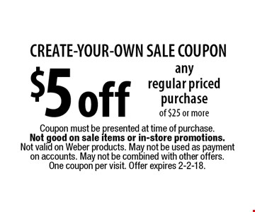 CREATE-YOUR-OWN SALE COUPON - $5 off any regular priced purchase of $25 or more. Coupon must be presented at time of purchase. Not good on sale items or in-store promotions. Not valid on Weber products. May not be used as payment on accounts. May not be combined with other offers. One coupon per visit. Offer expires 2-2-18.