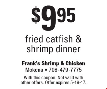 $9.95 fried catfish & shrimp dinner. With this coupon. Not valid with other offers. Offer expires 5-19-17.