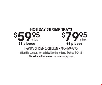 HOLIDAY SHRIMP TRAYS $79.95 + tax 65 pieces. $59.95 + tax 38 pieces. With this coupon. Not valid with other offers. Expires 2-2-18. Go to LocalFlavor.com for more coupons.
