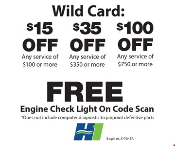 Wild Card: $15 off Any service of $100 or more OR $35 off Any service of $350 or more Or $100 Off Any service of $750 or more OR Free Engine Check Light On Code Scan. *Does not include computer diagnostic to pinpoint defective parts. Expires 3-15-17.