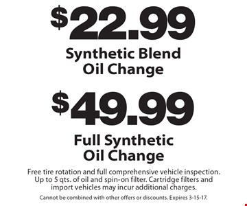 $22.99 Synthetic Blend Oil Change or $49.99 Full Synthetic Oil Change. Includes free tire rotation and full comprehensive vehicle inspection. Up to 5 qts. of oil and spin-on filter. Cartridge filters and import vehicles may incur additional charges. Cannot be combined with other offers or discounts. Expires 3-15-17.