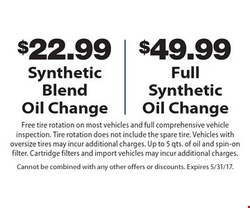 $22.99 Synthetic Blend Oil Change OR $49.99 Full Synthetic Oil Change. Free tire rotation on most vehicles and full comprehensive vehicle inspection. Tire rotation does not include the spare tire. Vehicles with oversize tires may incur additional charges. Up to 5 qts. of oil and spin-on filter. Cartridge filters and import vehicles may incur additional charges. Cannot be combined with any other offers or discounts. Expires 5/31/17.