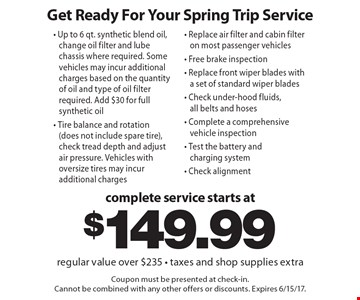 $149.99 Spring Trip Service. Regular value over $235. Taxes and shop supplies extra. Up to 6 qt. synthetic blend oil, change oil filter and lube chassis where required (some vehicles may incur additional charges based on the quantity of oil and type of oil filter required. Add $30 for full synthetic oil), tire balance and rotation (does not include spare tire), check tread depth and adjust air pressure (vehicles with oversize tires may incur additional charges), replace air filter and cabin filter on most passenger vehicles, free brake inspection, replace front wiper blades with a set of standard wiper blades, check under-hood fluids, all belts and hoses, complete a comprehensive vehicle inspection, test the battery and charging system and check alignment. Coupon must be presented at check-in. Cannot be combined with any other offers or discounts. Expires 6/15/17.