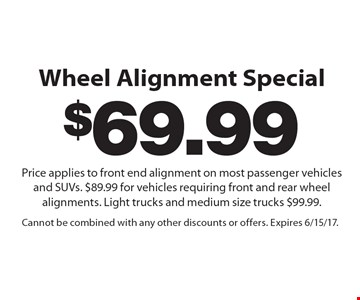 $69.99 Wheel Alignment Special. Price applies to front end alignment on most passenger vehicles and SUVs. $89.99 for vehicles requiring front and rear wheel alignments. Light trucks and medium size trucks $99.99. Cannot be combined with any other discounts or offers. Expires 6/15/17.
