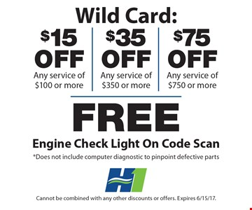 Wild Card: $15 off any service of $100 or more, $35 off any service of $350 or more OR $75 off any service of $750 or more plus free engine check light on code scan. *Does not include computer diagnostic to pinpoint defective parts. Cannot be combined with any other discounts or offers. Expires 6/15/17.
