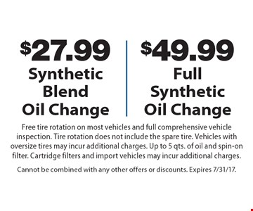 $27.99 Synthetic Blend Oil Change OR $49.99 Full Synthetic Oil Change Free tire rotation on most vehicles and full comprehensive vehicle inspection. Tire rotation does not include the spare tire. Vehicles with oversize tires may incur additional charges. Up to 5 qts. of oil and spin-on filter. Cartridge filters and import vehicles may incur additional charges. Cannot be combined with any other offers or discounts. Expires 7/31/17.