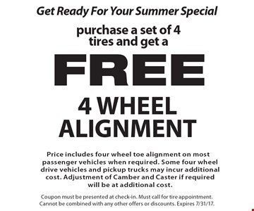 Get Ready For Your Summer Special purchase a set of 4 tires and get a free 4 wheel alignmentPrice includes four wheel toe alignment on most passenger vehicles when required. Some four wheel drive vehicles and pickup trucks may incur additional cost. Adjustment of Camber and Caster if required will be at additional cost.. Coupon must be presented at check-in. Must call for tire appointment. Cannot be combined with any other offers or discounts. Expires 7/31/17.