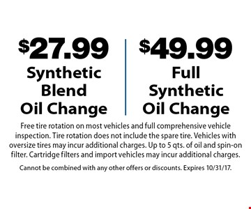 $27.99 Synthetic Blend Oil Change OR $49.99 Full Synthetic Oil Change. Free tire rotation on most vehicles and full comprehensive vehicle inspection. Tire rotation does not include the spare tire. Vehicles with oversize tires may incur additional charges. Up to 5 qts. of oil and spin-on filter. Cartridge filters and import vehicles may incur additional charges.. Cannot be combined with any other offers or discounts. Expires 10/31/17.