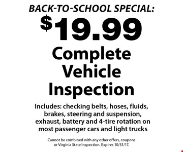 Back-to-School Special: $19.99 Complete Vehicle Inspection Includes: checking belts, hoses, fluids, brakes, steering and suspension, exhaust, battery and 4-tire rotation on most passenger cars and light trucks. Cannot be combined with any other offers, coupons or Virginia State Inspection. Expires 10/31/17.