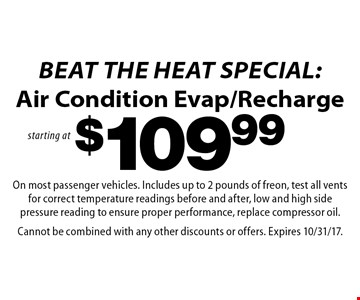 Beat the Heat Special: starting at $109.99 Air Condition Evap/Recharge. On most passenger vehicles. Includes up to 2 pounds of freon, test all vents for correct temperature readings before and after, low and high side pressure reading to ensure proper performance, replace compressor oil. Cannot be combined with any other discounts or offers. Expires 10/31/17.