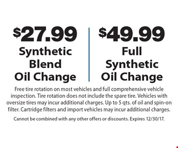 $27.99 Synthetic Blend Oil Change OR $49.99 Full Synthetic Oil Change. Free tire rotation on most vehicles and full comprehensive vehicle inspection. Tire rotation does not include the spare tire. Vehicles with oversize tires may incur additional charges. Up to 5 qts. of oil and spin-on filter. Cartridge filters and import vehicles may incur additional charges. Cannot be combined with any other offers or discounts. Expires 12/30/17.