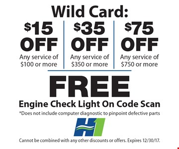 Wild Card: $15 off any service of $100 or more, $35 off any service of $350 or more, $75 off any service of $750 or more, Free engine check light on code scan. Does not include computer diagnostic to pinpoint defective parts. Cannot be combined with any other discounts or offers. Expires 12/30/17.