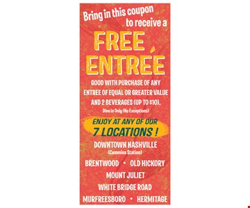 Bring in this coupon to receive a free entree. Good with purchase of any entree of equal or greater value and 2 beverages (up to $10). Dine in only. No exceptions.