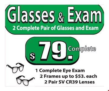 Glasses & Exam. 2 Complete Pair Of Glasses And Exam $79. Complete. 1 Complete Eye Exam. 2 Frames Up To $53. each. 2 Pair SV CR39 Lenses