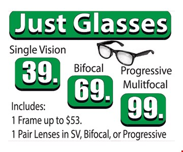 Just Glasses. Single Vision $39 OR Bifocal $69 OR Progressive Mulitfocal $99. Includes: 1 Frame Up To $53. 1 Pair Lenses In SV, Bifocal, Or Progressive.