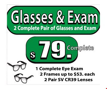 Glasses & Exam $79 complete. Includes: 1 complete eye exam, 2 frames up to $53 each, 2 pair SV CR39 lenses.