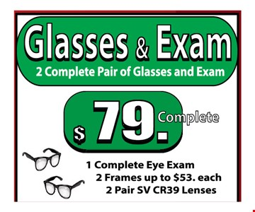 Glasses & Exam $79  - 2 complete pair of glasses and Exam 1 complete eye exam 2 frames up to $53 each2 pair SV CR39 lences