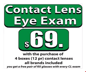 Contact Lens Eye Exam $69 with the purchase of 4 boxes (12 pr) contact lenses. All brands included. you get a free pair of RX glasses with every CL exam.