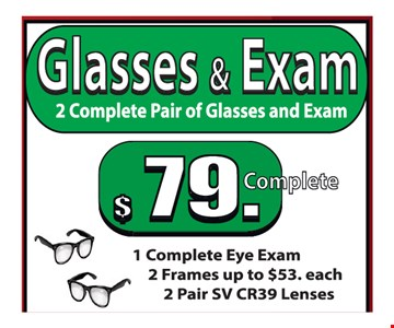 Glasses and exam $79 complete. 2 complete pair of glasses and exam. 1 complete exam, 2 frames up to $53 each. 2 pair SV CR39 lenses.
