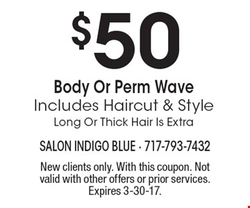$50 Body Or Perm Wave Includes Haircut & Style Long Or Thick Hair Is Extra. New clients only. With this coupon. Not valid with other offers or prior services. Expires 3-30-17.