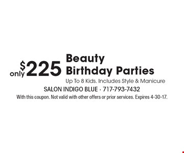 $225 Beauty Birthday Parties Up To 8 Kids. Includes Style & Manicure. With this coupon. Not valid with other offers or prior services. Expires 4-30-17.