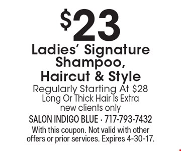 $23 Ladies' Signature Shampoo, Haircut & Style Regularly Starting At $28 Long Or Thick Hair Is Extra new clients only. With this coupon. Not valid with other offers or prior services. Expires 4-30-17.