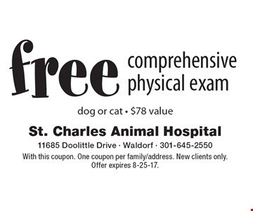free comprehensive physical exam dog or cat - $78 value. With this coupon. One coupon per family/address. New clients only. Offer expires 8-25-17.