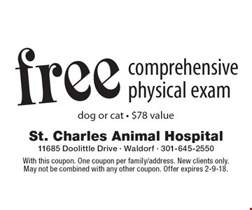 Free comprehensive physical exam, dog or cat - $78 value. With this coupon. One coupon per family/address. New clients only. May not be combined with any other coupon. Offer expires 2-9-18.