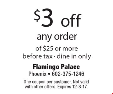 $3 off any order. Of $25 or more. Before tax. Dine in only. One coupon per customer. Not valid with other offers. Expires 12-8-17.