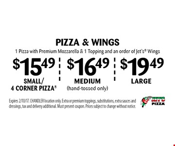 PIZZA & WINGS large1 Pizza with Premium Mozzarella & 1 Topping and an order of Jet's Wings. $16.49medium (hand-tossed only) 1 Pizza with Premium Mozzarella & 1 Topping and an order of Jet's Wings. $15.49small/ 4 corner pizza 1 Pizza with Premium Mozzarella & 1 Topping and an order of Jet's Wings. Expires 2/10/17. CHANDLER location only. Extra or premium toppings, substitutions, extra sauces and dressings, tax and delivery additional. Must present coupon. Prices subject to change without notice.