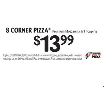 $13.99 8 CORNER PIZZA Premium Mozzarella & 1 Topping. Expires 2/10/17. CHANDLER location only. Extra or premium toppings, substitutions, extra sauces and dressings, tax and delivery additional. Must present coupon. Prices subject to change without notice.