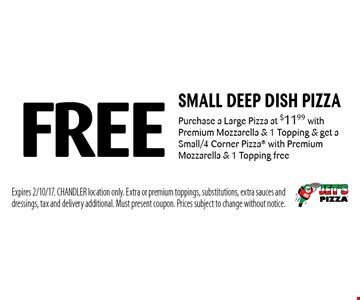 Free small deep dish pizza Purchase a Large Pizza at $11.99 with Premium Mozzarella & 1 Topping & get a Small/4 Corner Pizza with Premium Mozzarella & 1 Topping free. Expires 2/10/17. CHANDLER location only. Extra or premium toppings, substitutions, extra sauces and dressings, tax and delivery additional. Must present coupon. Prices subject to change without notice.