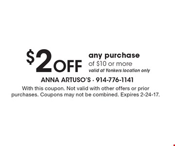 $2 Off any purchase of $10 or more. Valid at Yonkers location only. With this coupon. Not valid with other offers or prior purchases. Coupons may not be combined. Expires 2-24-17.