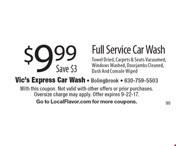 $9.99. Save $3. Full Service Car Wash Towel Dried, Carpets & Seats Vacuumed, Windows Washed, Doorjambs Cleaned, Dash And Console Wiped. With this coupon. Not valid with other offers or prior purchases. Oversize charge may apply. Offer expires 9-22-17. Go to LocalFlavor.com for more coupons.