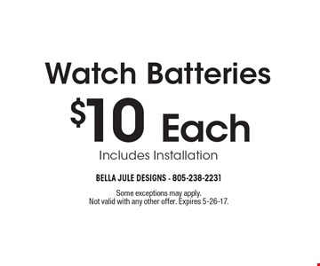 $10 Each Watch Batteries Includes Installation. Some exceptions may apply. Not valid with any other offer. Expires 5-26-17.