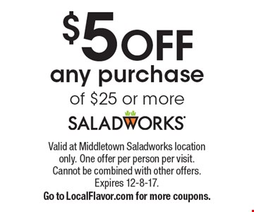 $5 OFF any purchase of $25 or more. Valid at Middletown Saladworks location only. One offer per person per visit. Cannot be combined with other offers. Expires 12-8-17. Go to LocalFlavor.com for more coupons.