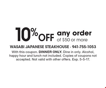 10% Off any order of $50 or more. With this coupon. DINNER ONLY. Dine in only. Alcohol, happy hour and lunch not included. Copies of coupons not accepted. Not valid with other offers. Exp. 5-5-17.