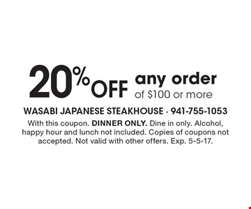 20% Off any order of $100 or more. With this coupon. DINNER ONLY. Dine in only. Alcohol, happy hour and lunch not included. Copies of coupons not accepted. Not valid with other offers. Exp. 5-5-17.