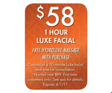$58 1 Hour LuXe Facial. Free Hydroluxe Massage with purchase. Consists of a 50-minute LuXe facial and time for consultation. Normal rate $99. First time customers only. See spa for details. Expires 4-1-17.