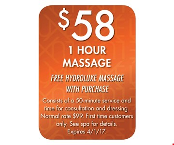$58 1 Hour Massage. Free Hydroluxe Massage with purchase. Consists of a 50-minute service and time for consultation and dressing. Normal rate $99. First time customers only. See spa for details. Expires 4-1-17.