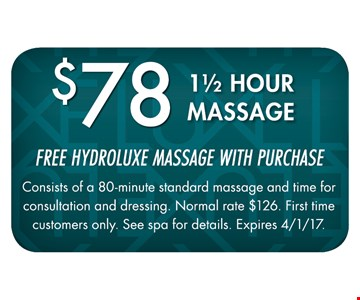 $78 1-1/2 Hour Massage. Free Hydroluxe Massage with purchase. Consists of a 80-minute Standard Massage and time for consultation and dressing. Normal rate $126. First time customers only. See spa for details. Expires 4-1-17.