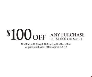 $100off any purchase of $1,000 or more. All offers with this ad. Not valid with other offers or prior purchases. Offer expires 6-9-17.