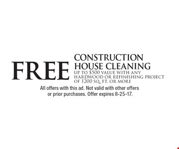 free construction house cleaning up to $500 value with any hardwood or refinishing project of 1200 sq. ft. or more. All offers with this ad. Not valid with other offers or prior purchases. Offer expires 8-25-17.