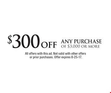 $300 off any purchase of $3,000 or more. All offers with this ad. Not valid with other offers or prior purchases. Offer expires 8-25-17.