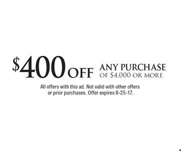$400 off any purchase of $4,000 or more. All offers with this ad. Not valid with other offers or prior purchases. Offer expires 8-25-17.
