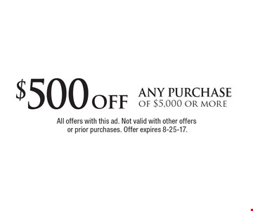 $500 off any purchase of $5,000 or more. All offers with this ad. Not valid with other offers or prior purchases. Offer expires 8-25-17.